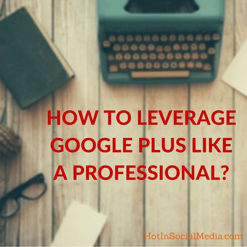 How To Leverage Google Plus Like A Professional-