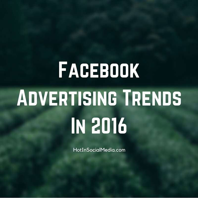 Facebook Advertising Trends In 2016