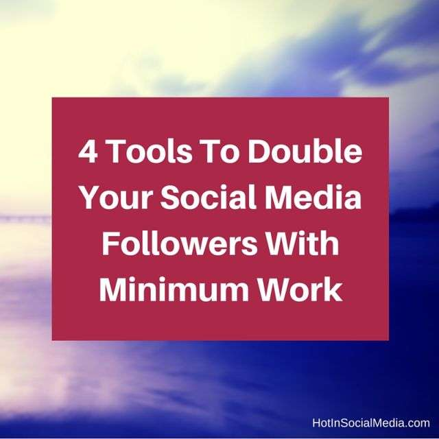 4 Tools To Double Your Social Media Followers With Minimum Work