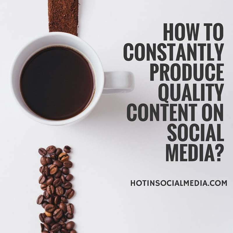 How To Constantly Produce Quality Content On Social Media_