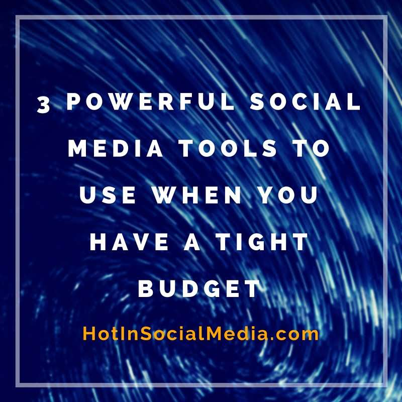 3 Powerful Social Media Tools To Use When You Have A Tight Budget