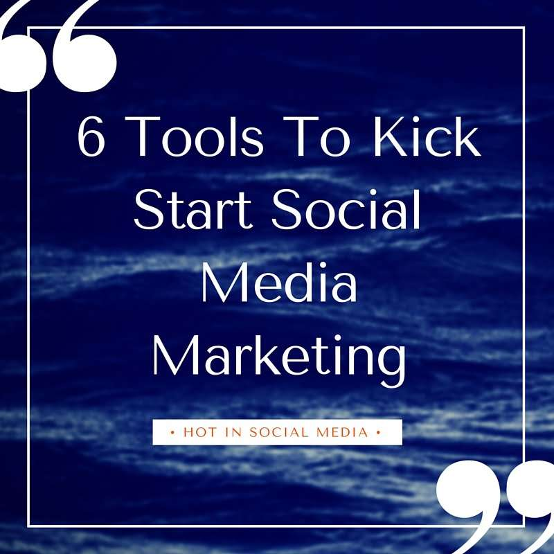 6 Tools To Kick Start Social Media Marketing
