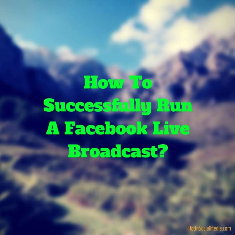 How To Successfully Run A Facebook Live Broadcast-