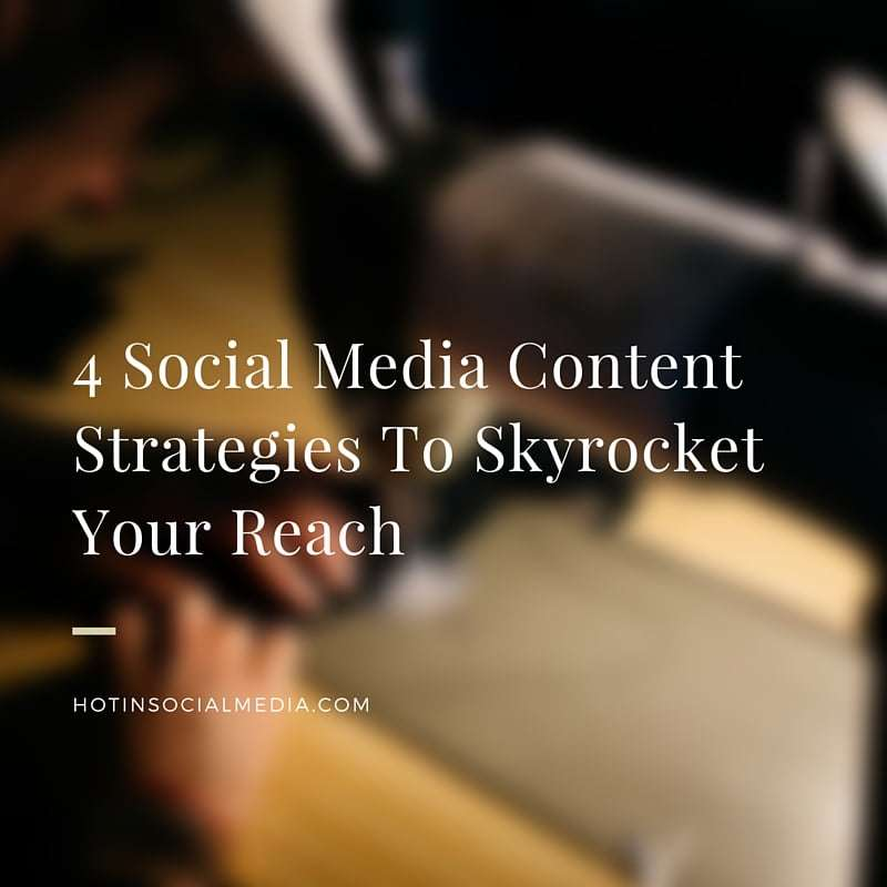 4 Social Media Content Strategies To Skyrocket Your Reach
