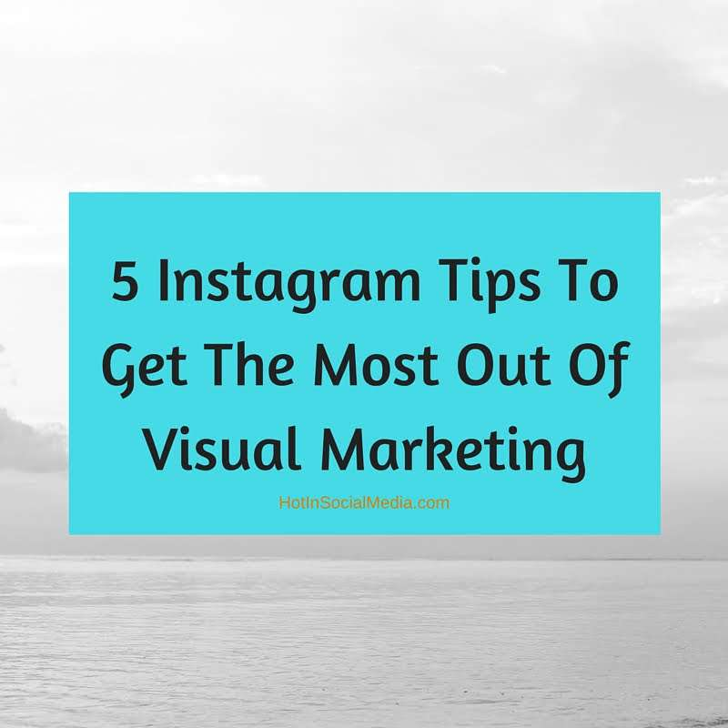 5 Instagram Tips To Get The Most Out Of Visual Marketing