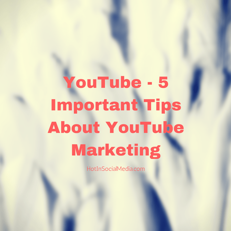 Importance And Tips: 5 Important Tips About YouTube Marketing