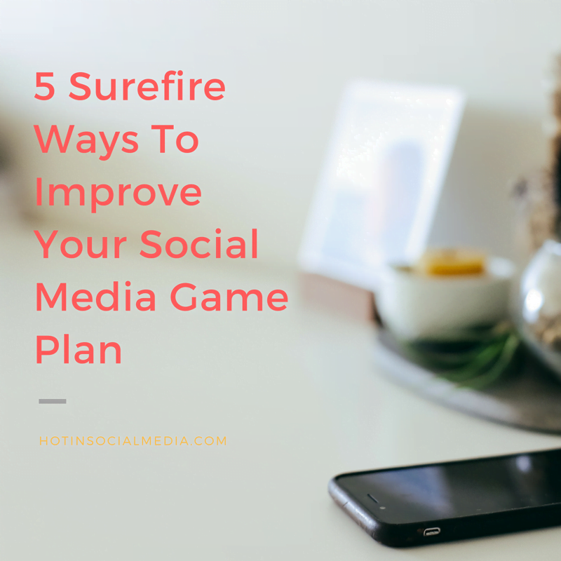 5 Surefire Ways To Improve Your Social Media Game Plan